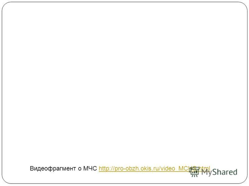 Видеофрагмент о МЧС http://pro-obzh.okis.ru/video_MCHS.htmlhttp://pro-obzh.okis.ru/video_MCHS.html