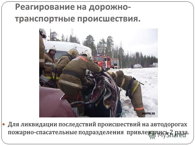 Реагирование на дорожно - транспортные происшествия. Для ликвидации последствий происшествий на автодорогах пожарно - спасательные подразделения привлекались 2 раза.
