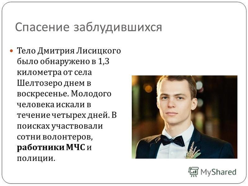 Спасение заблудившихся Тело Дмитрия Лисицкого было обнаружено в 1,3 километра от села Шелтозеро днем в воскресенье. Молодого человека искали в течение четырех дней. В поисках участвовали сотни волонтеров, работники МЧС и полиции.