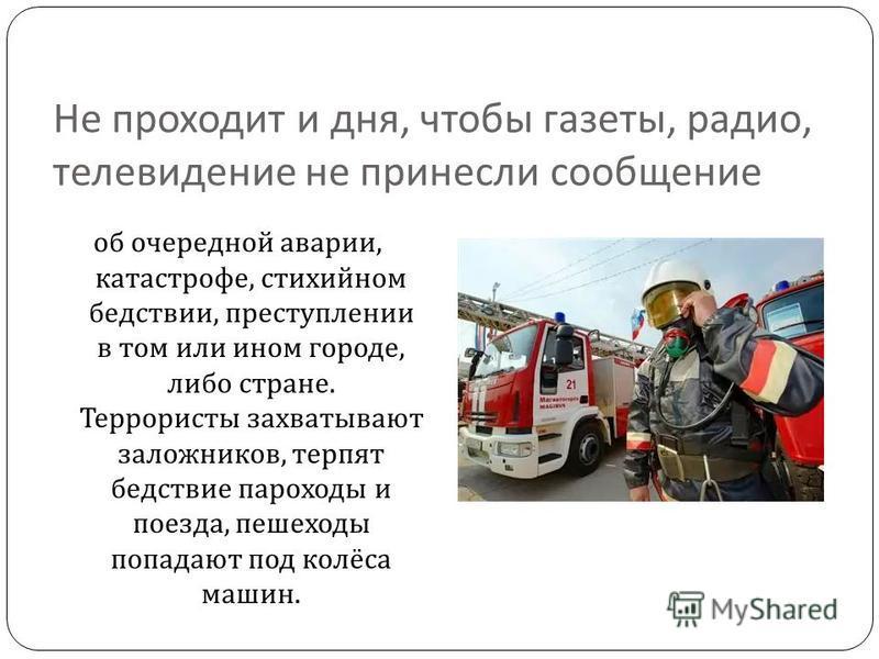 Не проходит и дня, чтобы газеты, радио, телевидение не принесли сообщение об очередной аварии, катастрофе, стихийном бедствии, преступлении в том или ином городе, либо стране. Террористы захватывают заложников, терпят бедствие пароходы и поезда, пеше