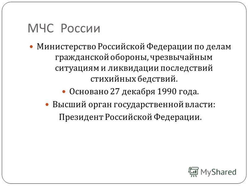 МЧС России Министерство Российской Федерации по делам гражданской обороны, чрезвычайным ситуациям и ликвидации последствий стихийных бедствий. Основано 27 декабря 1990 года. Высший орган государственной власти : Президент Российской Федерации.