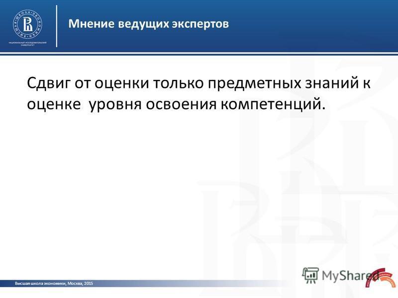 Высшая школа экономики, Москва, 2015 Мнение ведущих экспертов Сдвиг от оценки только предметных знаний к оценке уровня освоения компетенций.