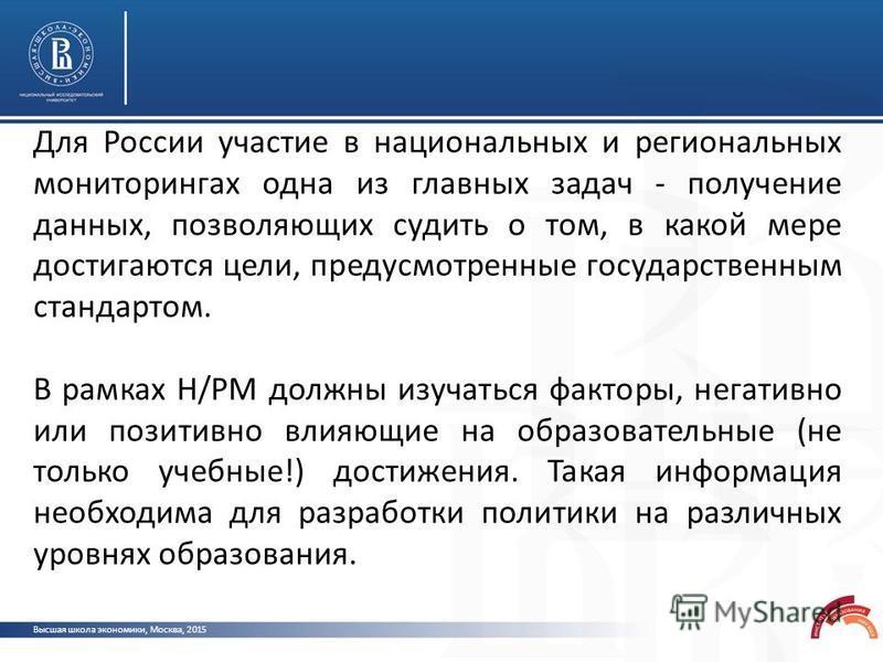 Высшая школа экономики, Москва, 2015 Для России участие в национальных и региональных мониторингах одна из главных задач - получение данных, позволяющих судить о том, в какой мере достигаются цели, предусмотренные государственным стандартом. В рамках