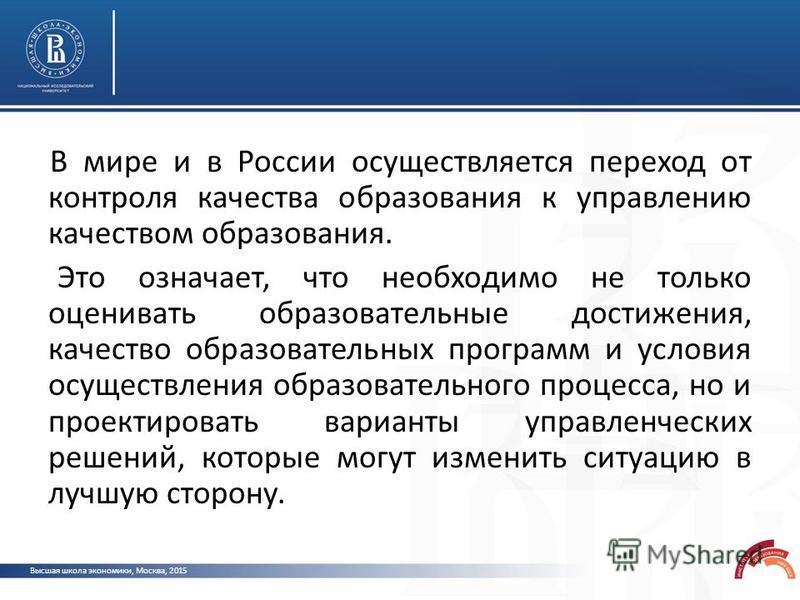Высшая школа экономики, Москва, 2015 В мире и в России осуществляется переход от контроля качества образования к управлению качеством образования. Это означает, что необходимо не только оценивать образовательные достижения, качество образовательных п