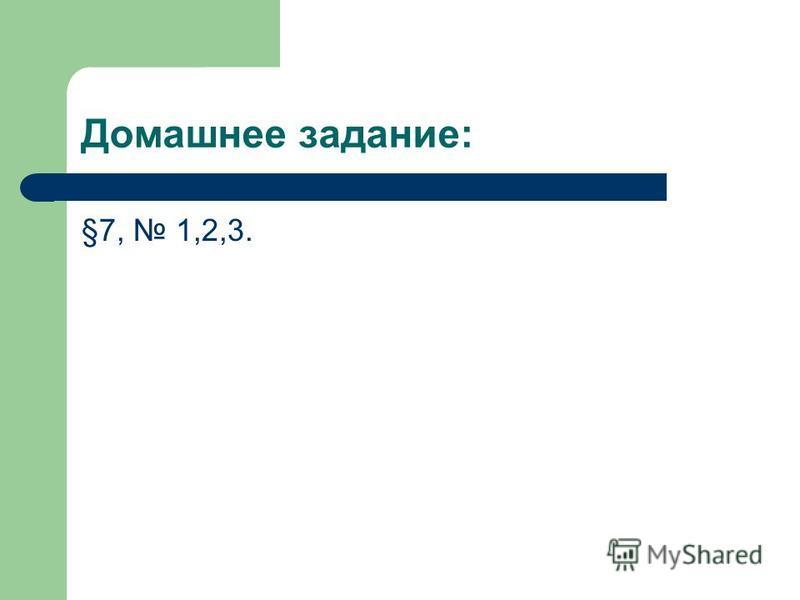 Домашнее задание: §7, 1,2,3.