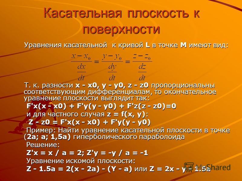 Касательная плоскость к поверхности Уравнения касательной к кривой L в точке M имеют вид: Уравнения касательной к кривой L в точке M имеют вид: Т. к. разности x - x0, y - y0, z - z0 пропорциональны соответствующим дифференциалам, то окончательное ура