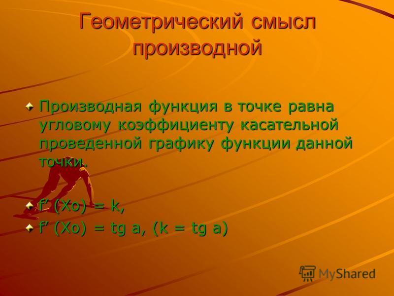 Геометрический смысл производной Производная функция в точке равна угловому коэффициенту касательной проведенной графику функции данной точки. f (Xo) = k, f (Xo) = tg a, (k = tg a)