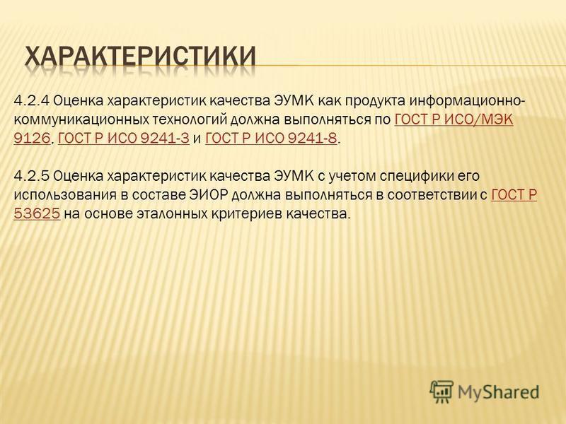 4.2.4 Оценка характеристик качества ЭУМК как продукта информационно- коммуникационных технологий должна выполняться по ГОСТ Р ИСО/МЭК 9126, ГОСТ Р ИСО 9241-3 и ГОСТ Р ИСО 9241-8. ГОСТ Р ИСО/МЭК 9126ГОСТ Р ИСО 9241-3ГОСТ Р ИСО 9241-8 4.2.5 Оценка хара