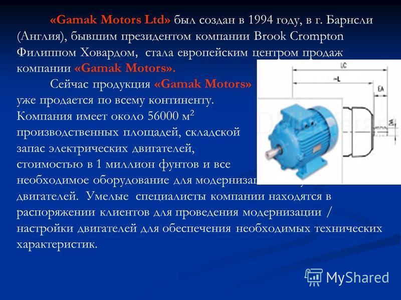 «Gamak Motors Ltd» был создан в 1994 году, в г. Барнсли (Англия), бывшим президентом компании Brook Crompton Филиппом Ховардом, стала европейским центром продаж компании «Gamak Motors». Сейчас продукция «Gamak Motors» уже продается по всему континент