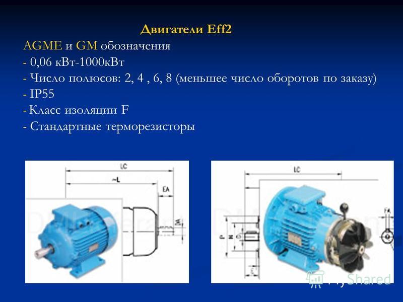 Двигатели Eff2 AGME и GM обозначения - 0,06 к Вт-1000 к Вт - Число полюсов: 2, 4, 6, 8 (меньшее число оборотов по заказу) - IP55 - Класс изоляции F - Стандартные терморезисторы