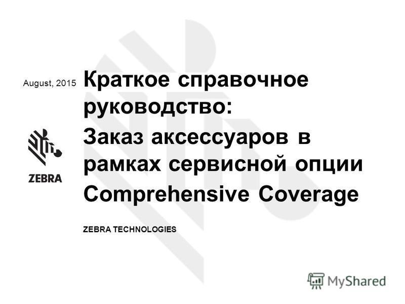 August, 2015 Краткое справочное руководство: Заказ аксессуаров в рамках сервисной опции Comprehensive Coverage ZEBRA TECHNOLOGIES