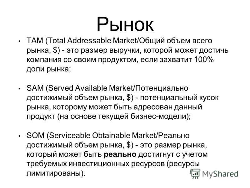 Рынок TAM (Total Addressable Market/Общий объем всего рынка, $) - это размер выручки, которой может достичь компания со своим продуктом, если захватит 100% доли рынка; SAM (Served Available Market/Потенциально достижимый объем рынка, $) - потенциальн