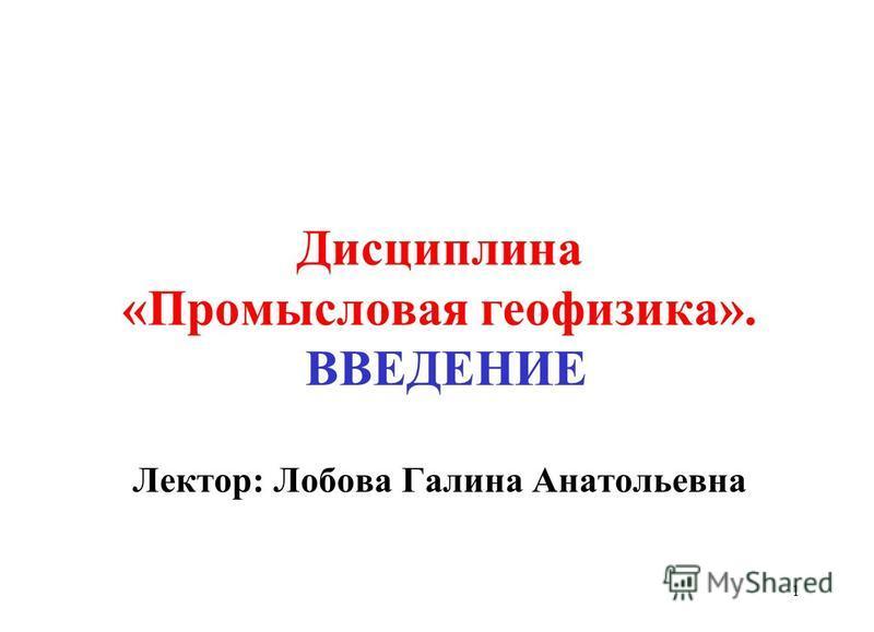 Дисциплина «Промысловая геофизика». ВВЕДЕНИЕ Лектор: Лобова Галина Анатольевна 1