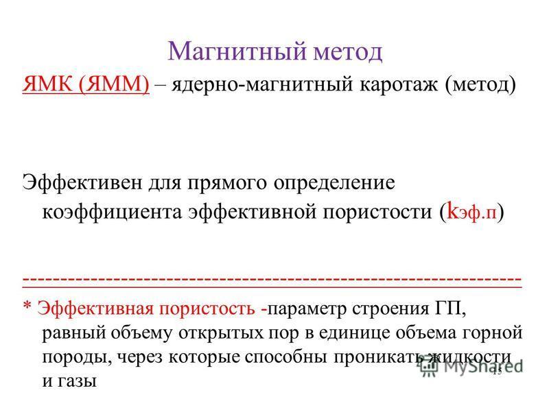 Магнитный метод ЯМК (ЯММ) – ядерно-магнитный каротаж (метод) Эффективен для прямого определение коэффициента эффективной пористости ( k эф.п ) ------------------------------------------------------------------ * Эффективная пористость -параметр строе