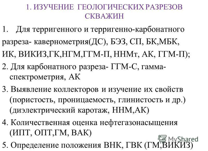 1. ИЗУЧЕНИЕ ГЕОЛОГИЧЕСКИХ РАЗРЕЗОВ СКВАЖИН 1. Для терригенного и терригенно-карбонатного разреза- кавернометрия(ДС), БЭЗ, СП, БК,МБК, ИК, ВИКИЗ,ГК,НГМ,ГГМ-П, ННМт, АК, ГГМ-П); 2. Для карбонатного разреза- ГГМ-С, гамма- спектрометрия, АК 3. Выявление