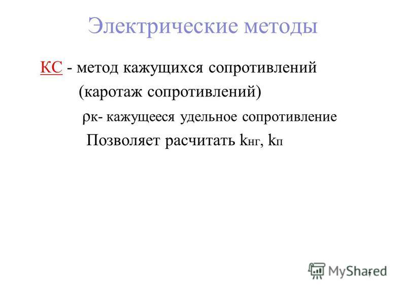 Электрические методы КС - метод кажущихся сопротивлений (каротаж сопротивлений) ρ к- кажущееся удельное сопротивление Позволяет рассчитать k нк, k п 7