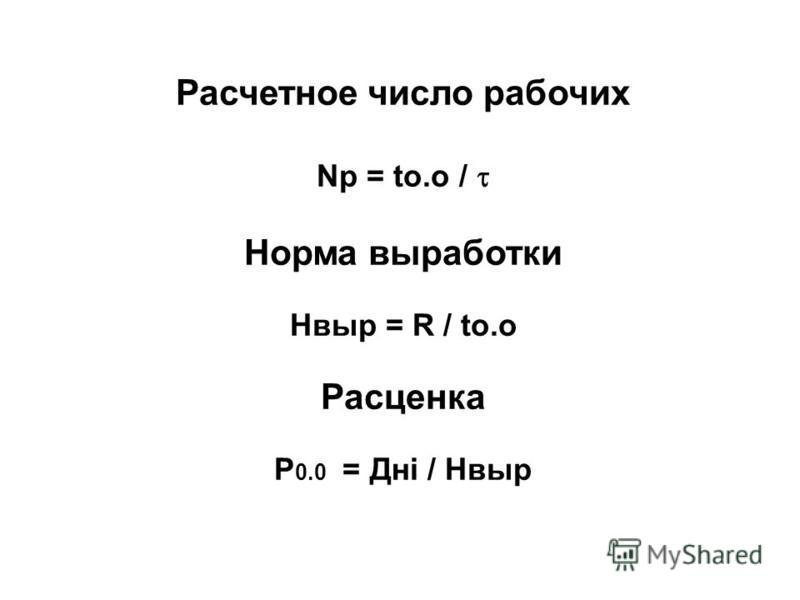 Расчетное число рабочих Np = to.o / Норма выработки Hвыp = R / to.o Расценка Р 0.0 = Днi / Hвыp