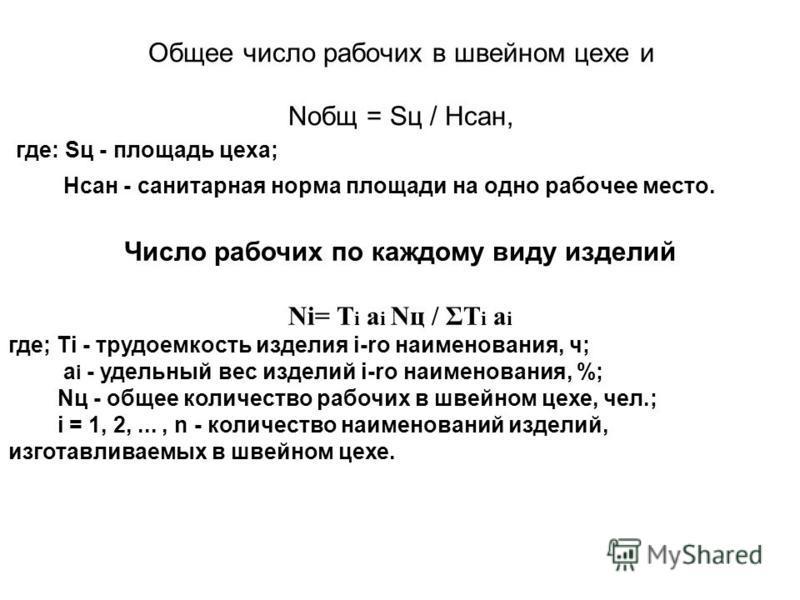 Общее число рабочих в швейном цехе и Nобщ = Sц / Нсан, где: Sц - площадь цеха; Нсан - санитарная норма площади на одно рабочее место. Число рабочих по каждому виду изделий Ni= Т i a i Nц / ΣТ i a i где; Тi - трудоемкость изделия i-ro наименования, ч;