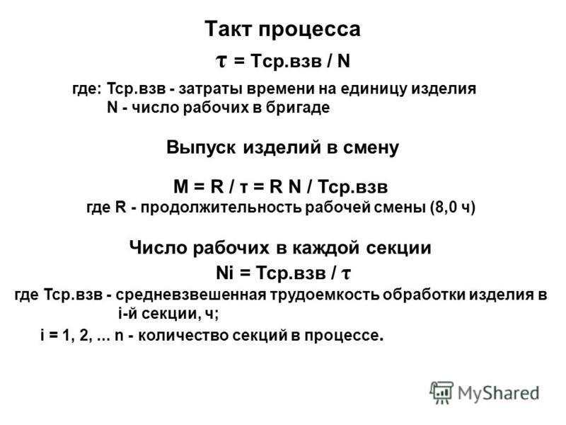 Такт процесса τ = Тср.вов / N где: Тср.вов - затраты времени на единицу изделия N - число рабочих в бригаде Выпуск изделий в смену М = R / τ = R N / Тср.вов где R - продолжительность рабочей смены (8,0 ч) Число рабочих в каждой секции Ni = Тср.вов /
