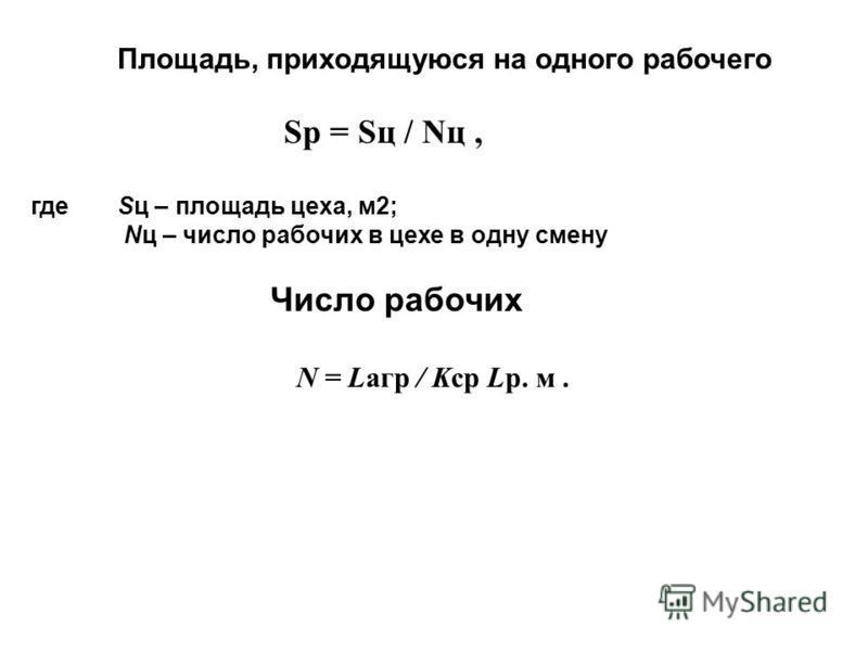 Площадь, приходящуюся на одного рабочего Sр = Sц / Nц, гдеSц – площадь цеха, м 2; Nц – число рабочих в цехе в одну смену Число рабочих N = Lагр / Kср Lр. м.