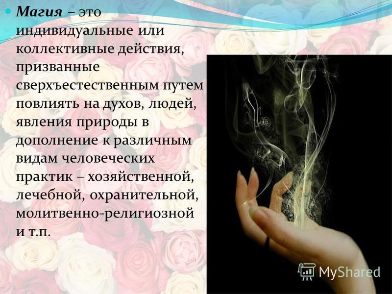 Магия – это индивидуальные или коллективные действия, призванные сверхъестественным путем повлиять на духов, людей, явления природы в дополнение к различным видам человеческих практик – хозяйственной, лечебной, охранительной, молитвенно-религиозной и