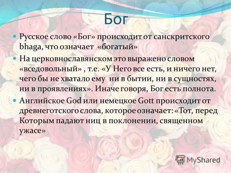 Бог Русское слово «Бог» происходит от санскритского bhaga, что означает «богатый» На церковнославянском это выражено словом «все довольный», т.е. «У Него все есть, и ничего нет, чего бы не хватало ему ни в бытии, ни в сущностях, ни в проявлениях». Ин