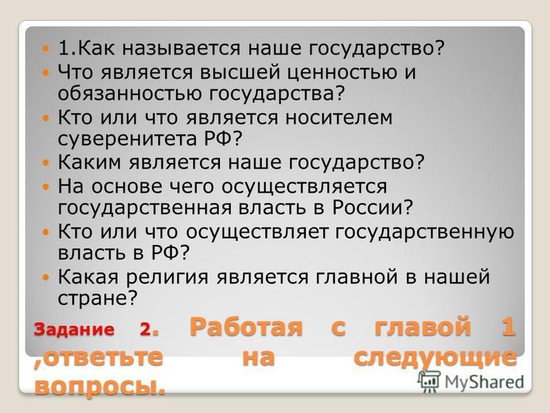 Задание 2. Работая с главой 1,ответьте на следующие вопросы. 1. Как называется наше государство? Что является высшей ценностью и обязанностью государства? Кто или что является носителем суверенитета РФ? Каким является наше государство? На основе чего
