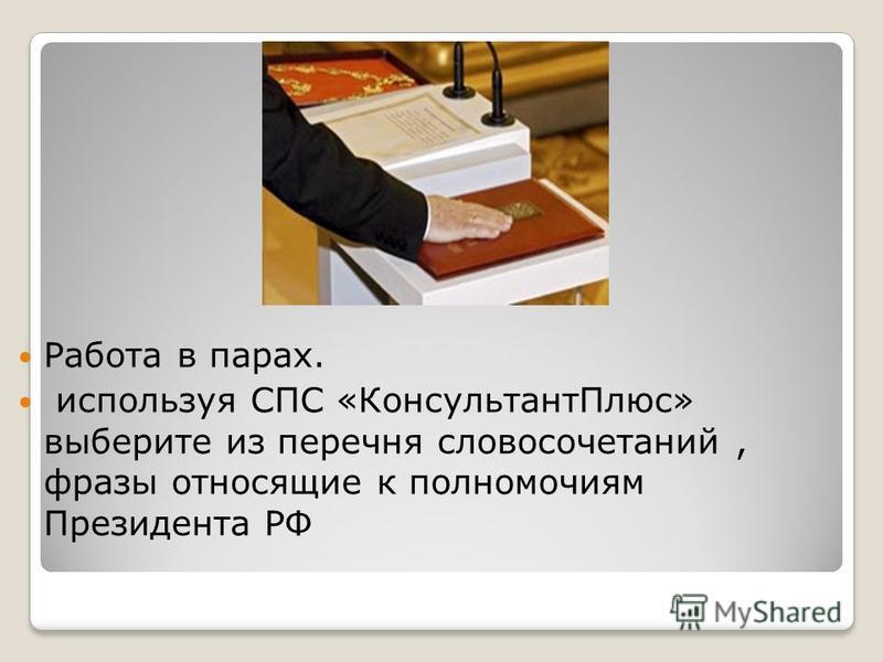 Работа в парах. используя СПС «Консультант Плюс» выберите из перечня словосочетаний, фразы относящие к полномочиям Президента РФ