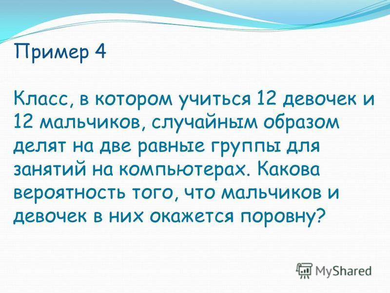 Пример 4 Класс, в котором учиться 12 девочек и 12 мальчиков, случайным образом делят на две равные группы для занятий на компьютерах. Какова вероятность того, что мальчиков и девочек в них окажется поровну?