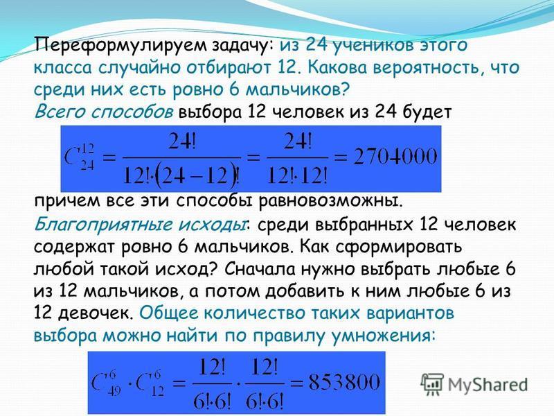 Переформулируем задачу: из 24 учеников этого класса случайно отбирают 12. Какова вероятность, что среди них есть ровно 6 мальчиков? Всего способов выбора 12 человек из 24 будет причем все эти способы равновозможны. Благоприятные исходы: среди выбранн