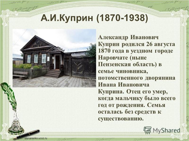 Александр Иванович Куприн родился 26 августа 1870 года в уездном городе Наровчате (ныне Пензенская область) в семье чиновника, потомственного дворянина Ивана Ивановича Куприна. Отец его умер, когда мальчику было всего год от рождения. Семья осталась