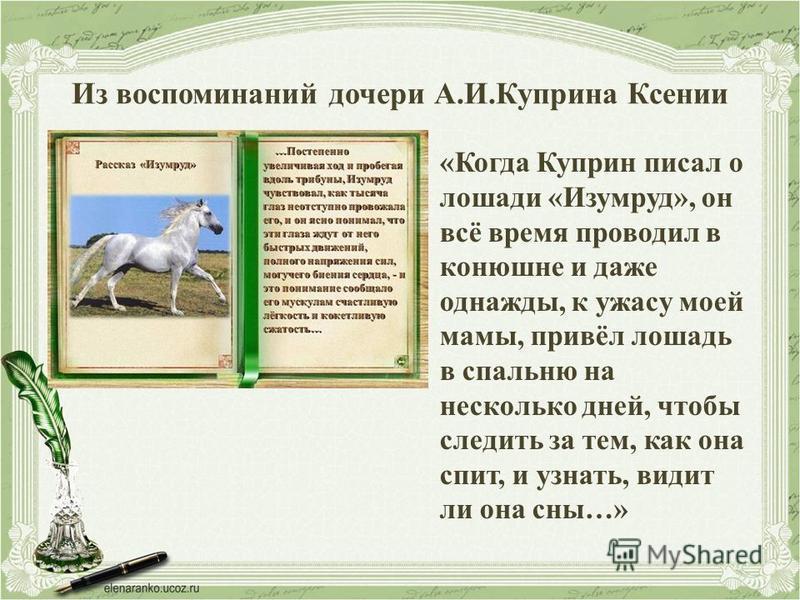 Из воспоминаний дочери А.И.Куприна Ксении «Когда Куприн писал о лошади «Изумруд», он всё время проводил в конюшне и даже однажды, к ужасу моей мамы, привёл лошадь в спальню на несколько дней, чтобы следить за тем, как она спит, и узнать, видит ли она