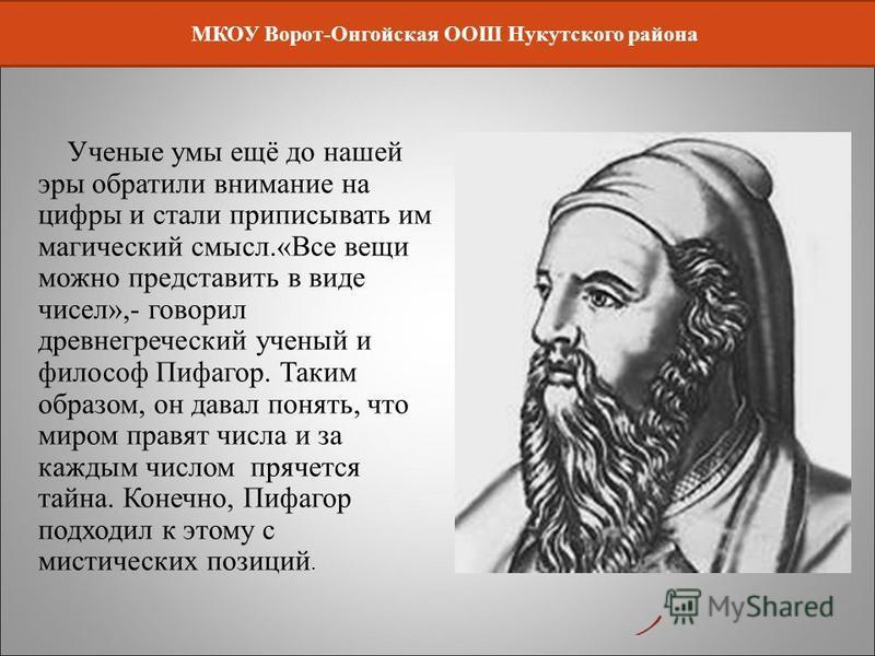 МКОУ Ворот-Онгойская ООШ Нукутского района Ученые умы ещё до нашей эры обратили внимание на цифры и стали приписывать им магический смысл.«Все вещи можно представить в виде чисел»,- говорил древнегреческий ученый и философ Пифагор. Таким образом, он
