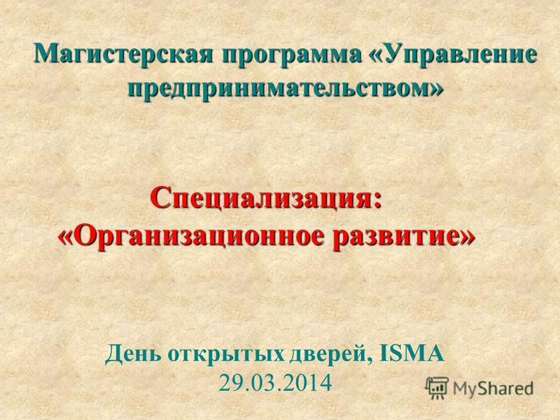 День открытых дверей, ISMA 29.03.2014 Специализация: «Организационное развитие» Магистерская программа «Управление предпринимательством»