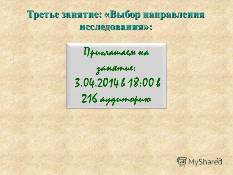 Третье занятие: «Выбор направления исследования»: 22 Приглашаем на занятие: 3.04.2014 в 18:00 в 216 аудиторию Приглашаем на занятие: 3.04.2014 в 18:00 в 216 аудиторию