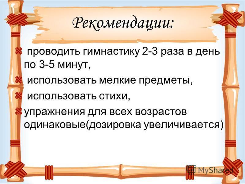 Рекомендации: проводить гимнастику 2-3 раза в день по 3-5 минут, использовать мелкие предметы, использовать стихи, упражнения для всех возрастов одинаковые(дозировка увеличивается)