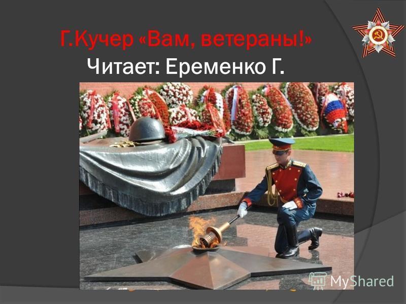 Г.Кучер «Вам, ветераны!» Читает: Еременко Г.