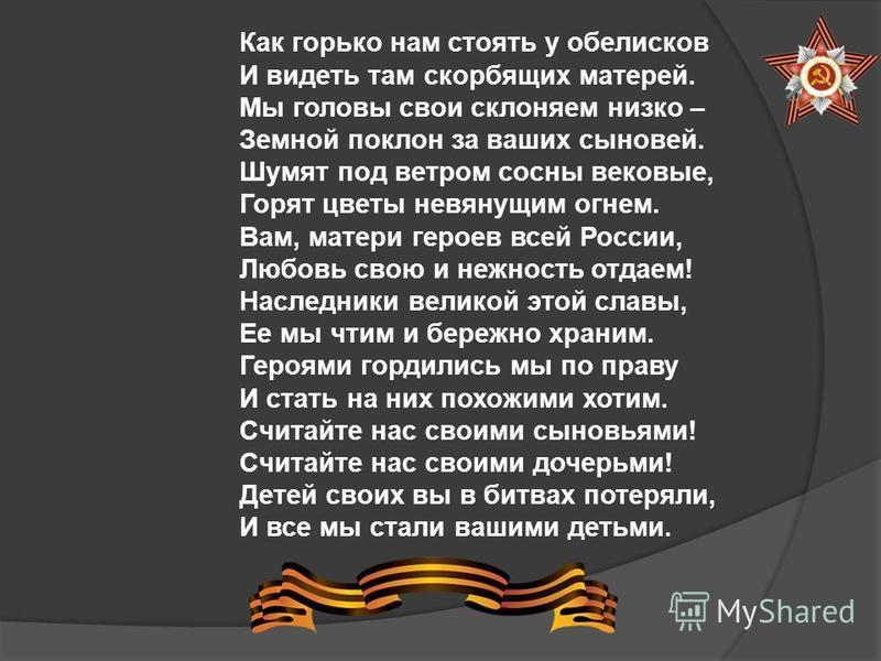 Как горько нам стоять у обелисков И видеть там скорбящих матерей. Мы головы свои склоняем низко – Земной поклон за ваших сыновей. Шумят под ветром сосны вековые, Горят цветы невянущим огнем. Вам, матери героев всей России, Любовь свою и нежность отда