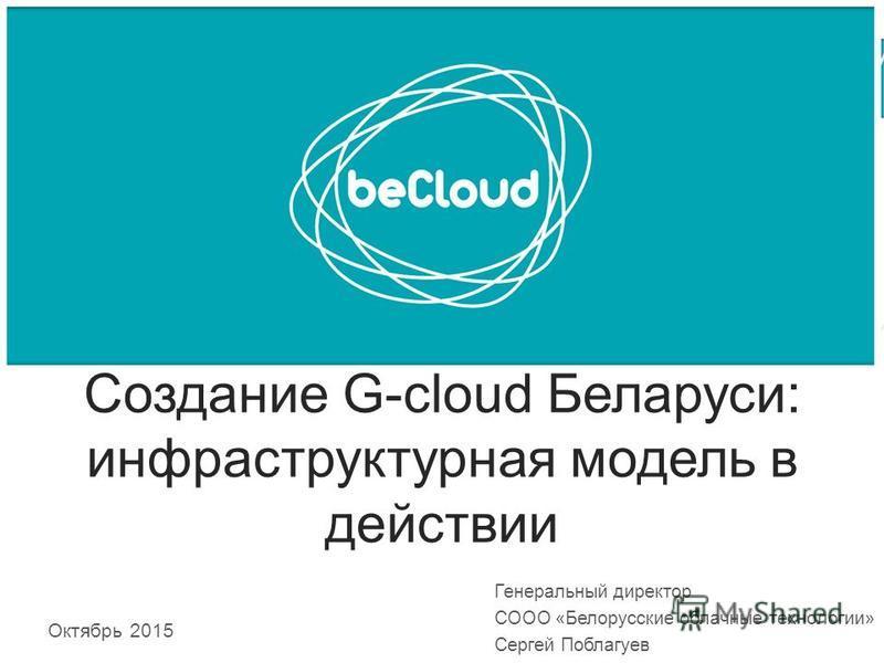 Создание G-cloud Беларуси: инфраструктурная модель в действии Октябрь 2015 Генеральный директор СООО «Белорусские облачные технологии» Сергей Поблагуев
