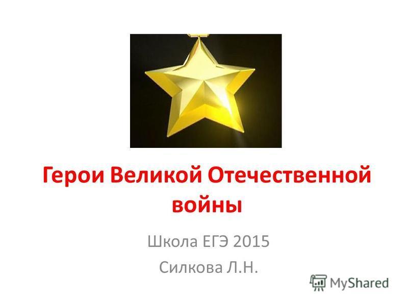Герои Великой Отечественной войны Школа ЕГЭ 2015 Силкова Л.Н.