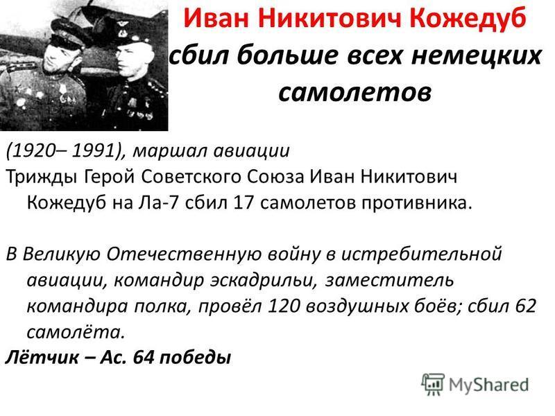 Иван Никитович Кожедуб сбил больше всех немецких самолетов (1920– 1991), маршал авиации Трижды Герой Советского Союза Иван Никитович Кожедуб на Ла-7 сбил 17 самолетов противника. В Великую Отечественную войну в истребительной авиации, командир эскадр