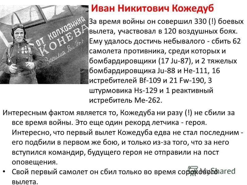 Интересным фактом является то, Кожедуба ни разу (!) не сбили за все время войны. Это еще один рекорд летчика - героя. Интересно, что первый вылет Кожедуба едва не стал последним - его подбили в первом же бою, и только из-за того, что за него вступилс