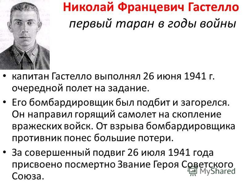 Николай Францевич Гастелло первый таран в годы войны капитан Гастелло выполнял 26 июня 1941 г. очередной полет на задание. Его бомбардировщик был подбит и загорелся. Он направил горящий самолет на скопление вражеских войск. От взрыва бомбардировщика