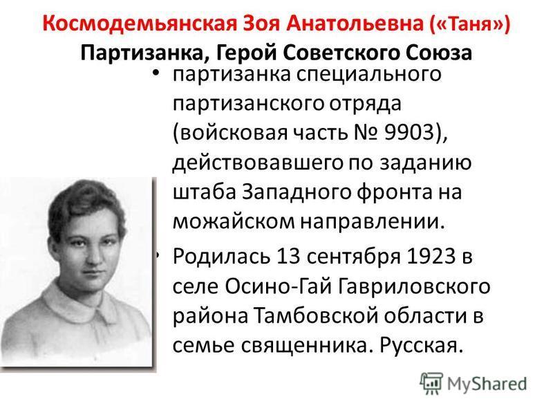 Космодемьянская Зоя Анатольевна («Таня») Партизанка, Герой Советского Союза партизанка специального партизанского отряда (войсковая часть 9903), действовавшего по заданию штаба Западного фронта на можайском направлении. Родилась 13 сентября 1923 в се
