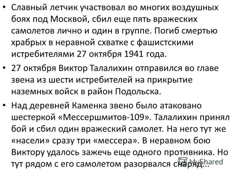 Славный летчик участвовал во многих воздушных боях под Москвой, сбил еще пять вражеских самолетов лично и один в группе. Погиб смертью храбрых в неравной схватке с фашистскими истребителями 27 октября 1941 года. 27 октября Виктор Талалихин отправился
