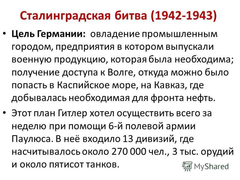 Сталинградская битва (1942-1943) Цель Германии: овладение промышленным городом, предприятия в котором выпускали военную продукцию, которая была необходима; получение доступа к Волге, откуда можно было попасть в Каспийское море, на Кавказ, где добывал