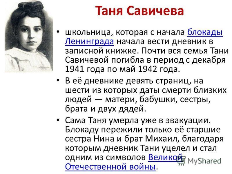 Таня Савичева школьница, которая с начала блокады Ленинграда начала вести дневник в записной книжке. Почти вся семья Тани Савичевой погибла в период с декабря 1941 года по май 1942 года.блокады Ленинграда В её дневнике девять страниц, на шести из кот