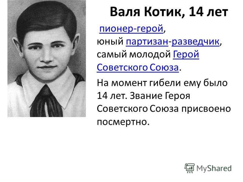 Валя Котик, 14 лет пионер-герой, юный партизан-разведчик, самый молодой Герой Советского Союза.пионер-геройпартизанразведчик Герой Советского Союза На момент гибели ему было 14 лет. Звание Героя Советского Союза присвоено посмертно.