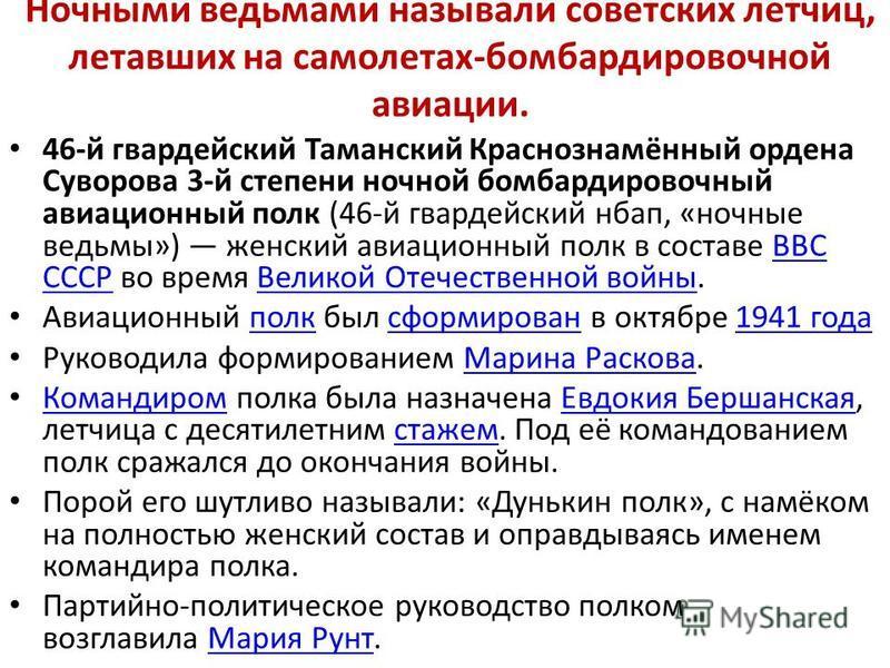 Ночными ведьмами называли советских летчиц, летавших на самолетах-бомбардировочной авиации. 46-й гвардейский Таманский Краснознамённый ордена Суворова 3-й степени ночной бомбардировочный авиационный полк (46-й гвардейский нбап, «ночные ведьмы») женск