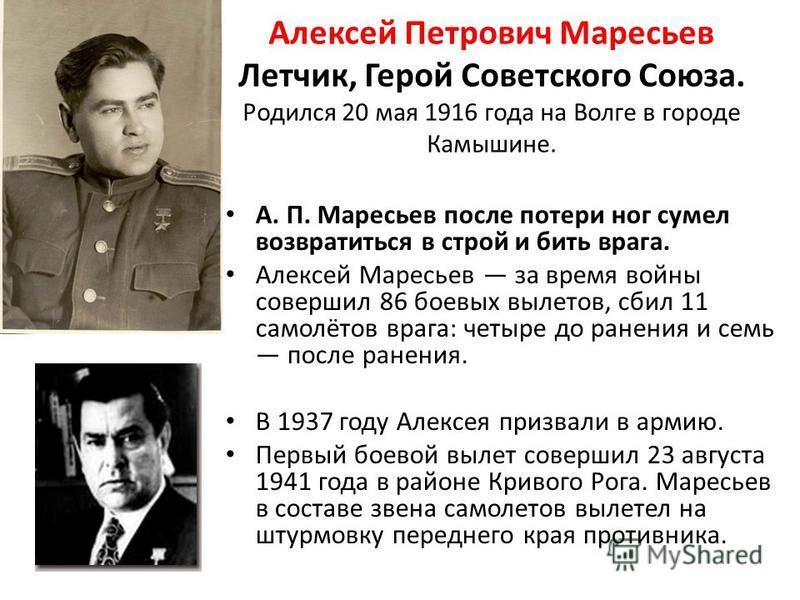 Алексей Петрович Маресьев Летчик, Герой Советского Союза. Родился 20 мая 1916 года на Волге в городе Камышине. А. П. Маресьев после потери ног сумел возвратиться в строй и бить врага. Алексей Маресьев за время войны совершил 86 боевых вылетов, сбил 1